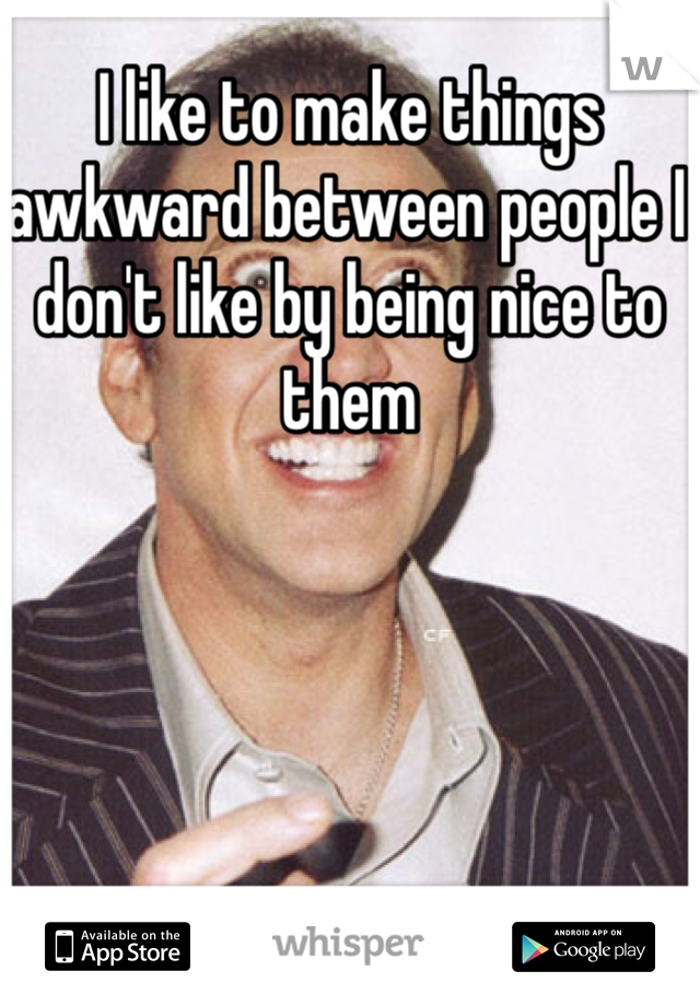 I like to make things awkward between people I don't like by being nice to them