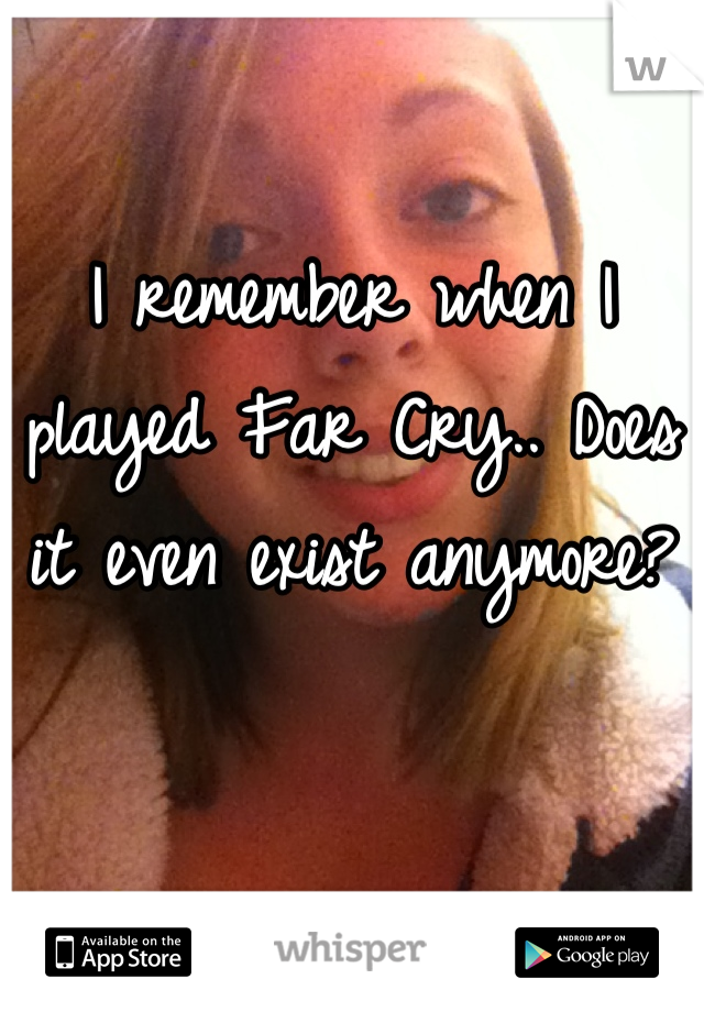 I remember when I played Far Cry.. Does it even exist anymore?