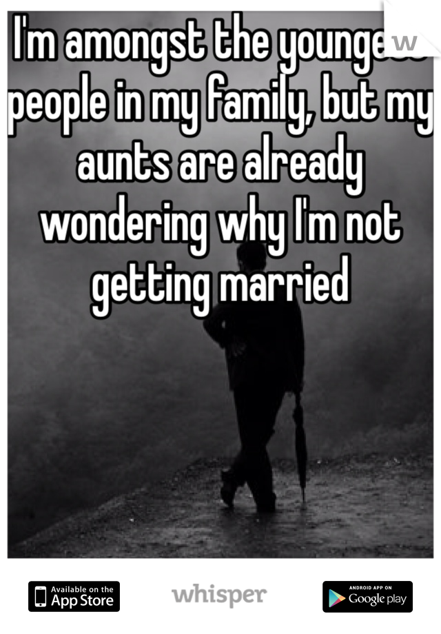 I'm amongst the youngest people in my family, but my aunts are already wondering why I'm not getting married