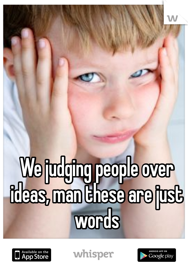 We judging people over ideas, man these are just words