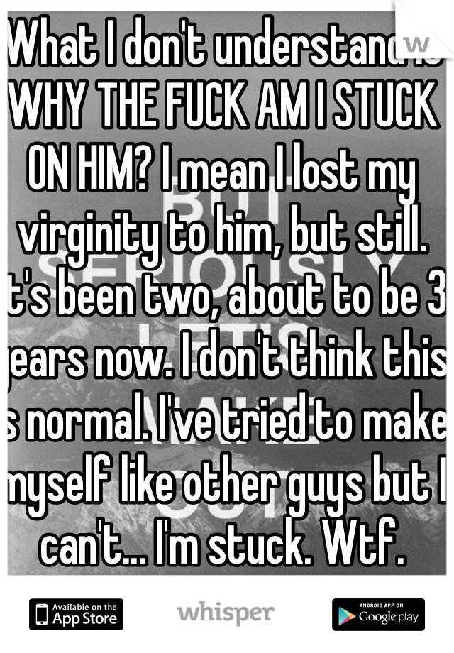 What I don't understand is WHY THE FUCK AM I STUCK ON HIM? I mean I lost my virginity to him, but still. It's been two, about to be 3 years now. I don't think this is normal. I've tried to make myself like other guys but I can't... I'm stuck. Wtf.