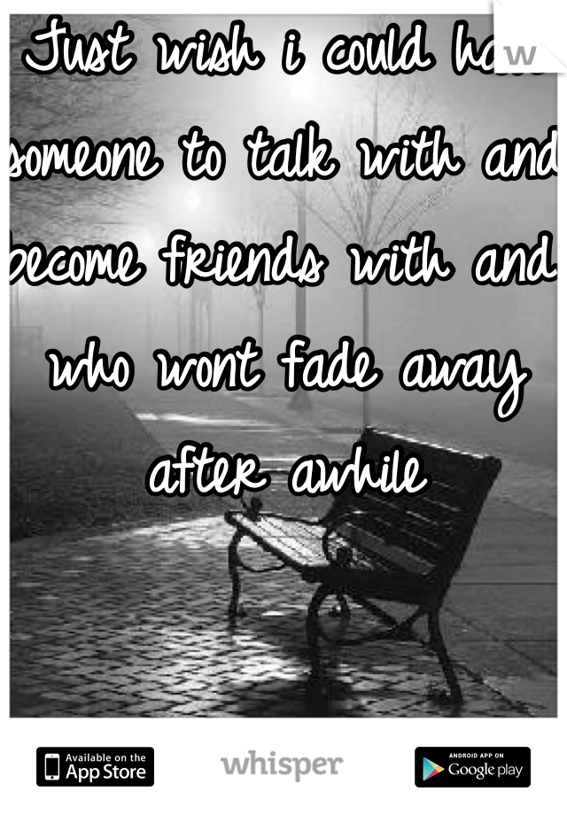 Just wish i could have someone to talk with and become friends with and who wont fade away after awhile