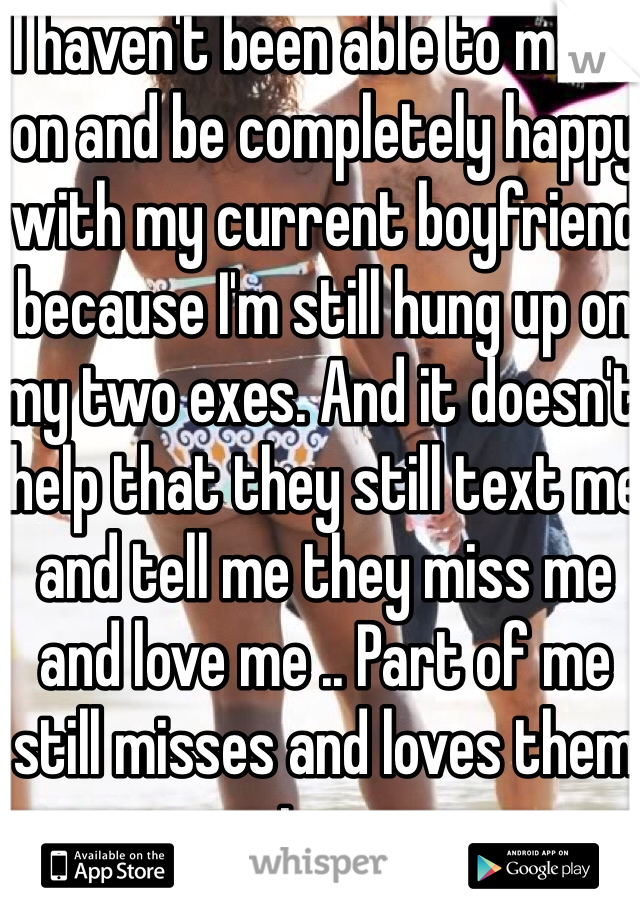 I haven't been able to move on and be completely happy with my current boyfriend because I'm still hung up on my two exes. And it doesn't help that they still text me and tell me they miss me and love me .. Part of me still misses and loves them too.