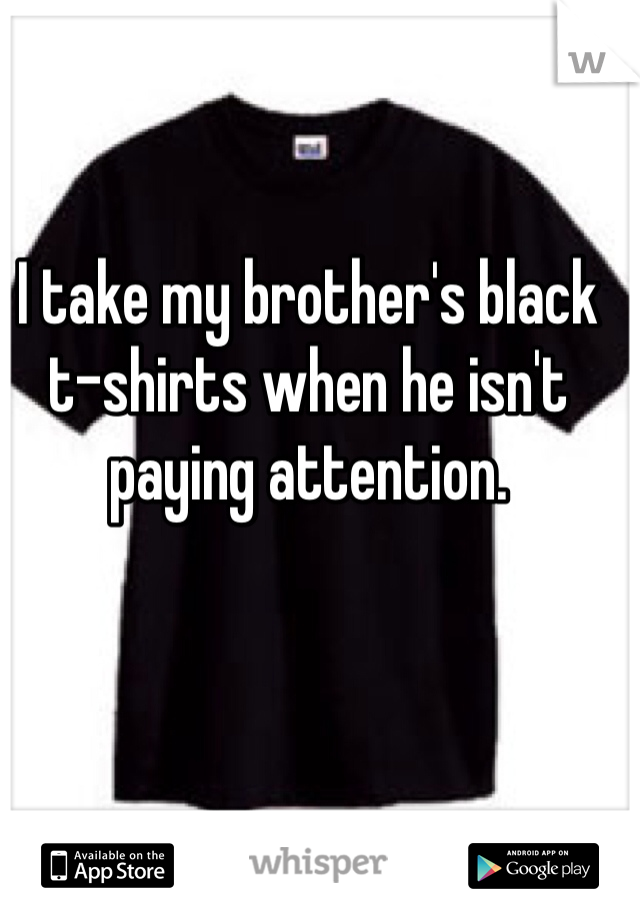 I take my brother's black t-shirts when he isn't paying attention.