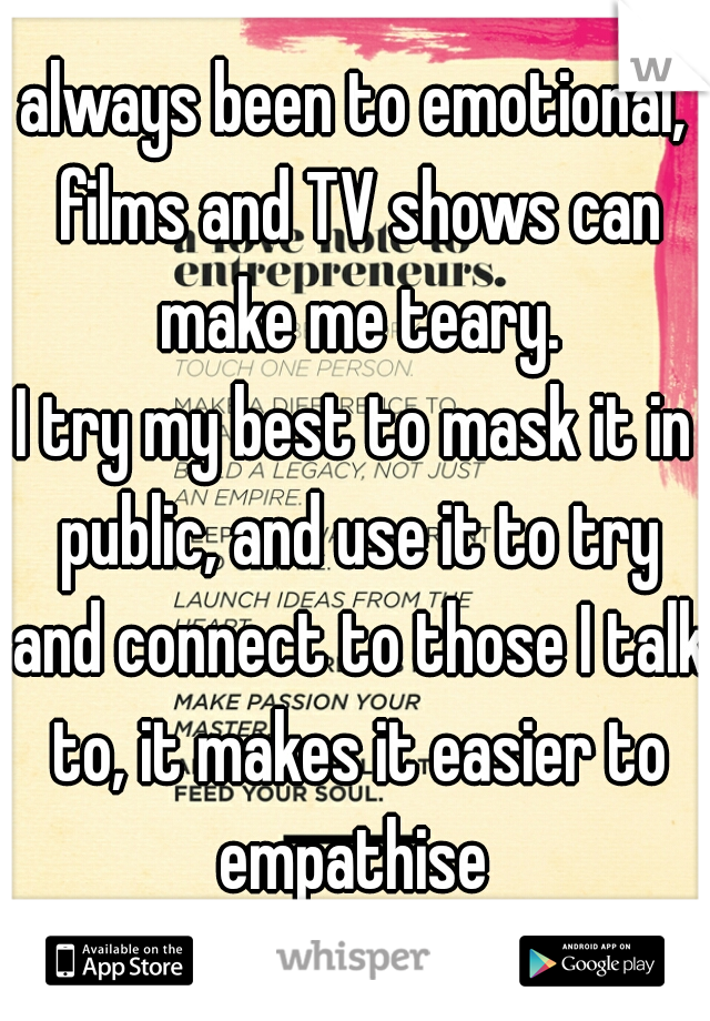 always been to emotional, films and TV shows can make me teary. I try my best to mask it in public, and use it to try and connect to those I talk to, it makes it easier to empathise