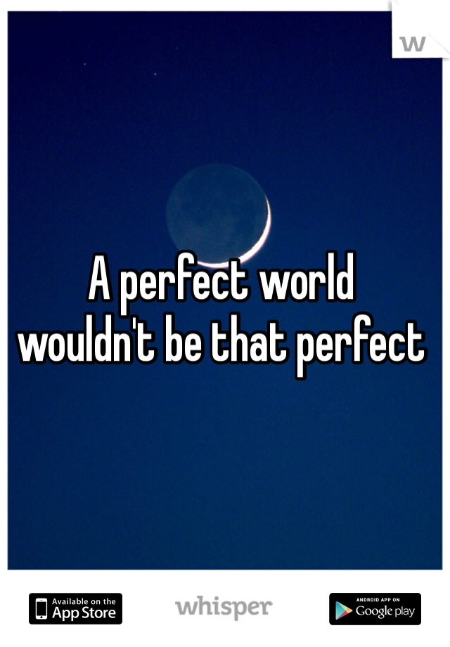 A perfect world  wouldn't be that perfect