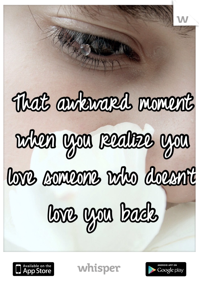 That awkward moment when you realize you love someone who doesn't love you back