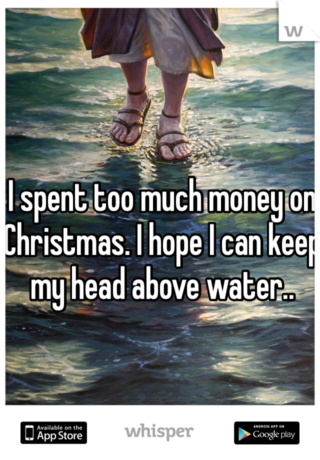 I spent too much money on Christmas. I hope I can keep my head above water..