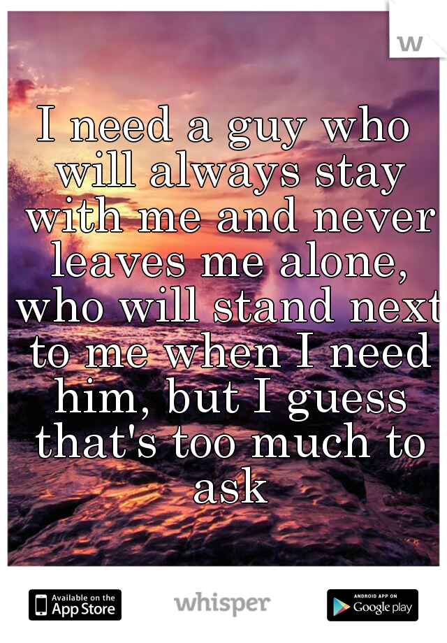 I need a guy who will always stay with me and never leaves me alone, who will stand next to me when I need him, but I guess that's too much to ask