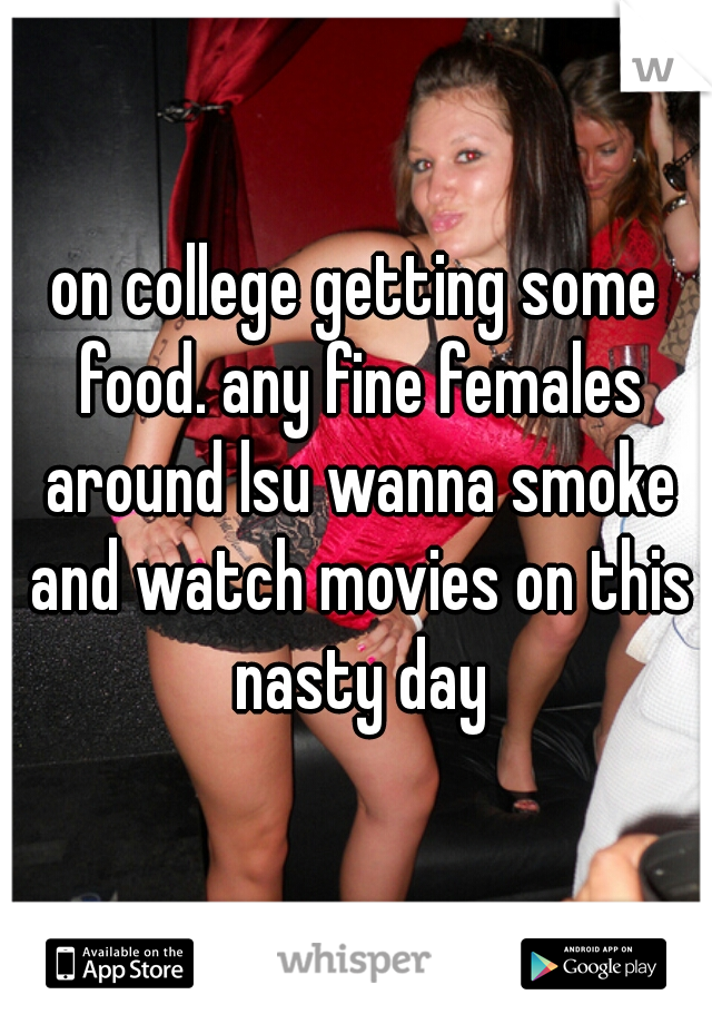 on college getting some food. any fine females around lsu wanna smoke and watch movies on this nasty day