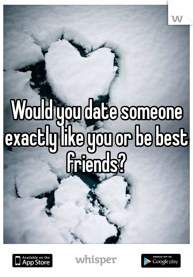 Would you date someone exactly like you or be best friends?