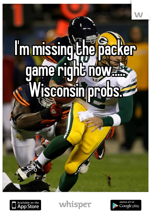 I'm missing the packer game right now..... Wisconsin probs.