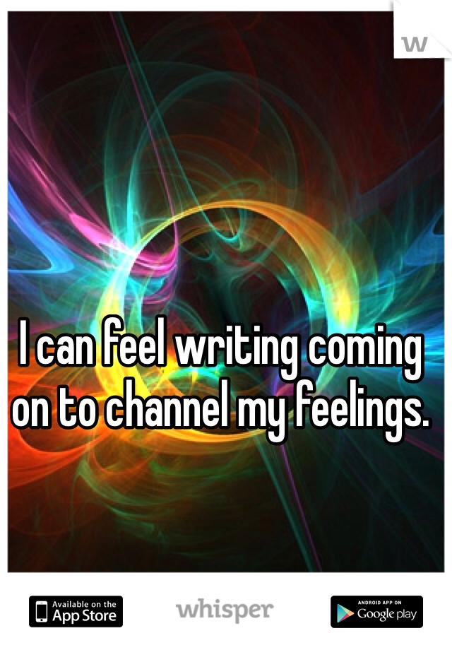 I can feel writing coming on to channel my feelings.