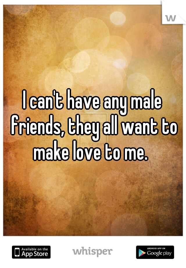 I can't have any male friends, they all want to make love to me.
