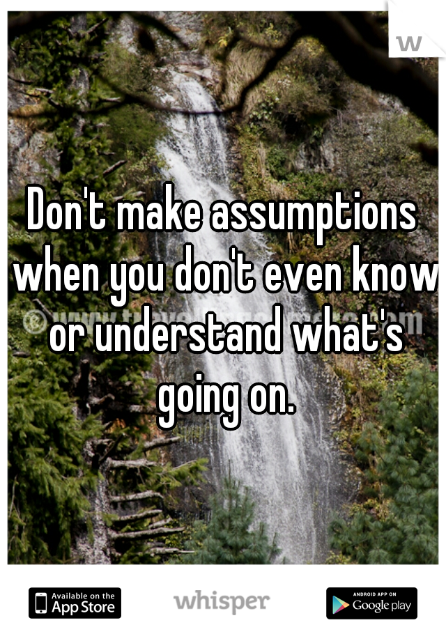 Don't make assumptions when you don't even know or understand what's going on.