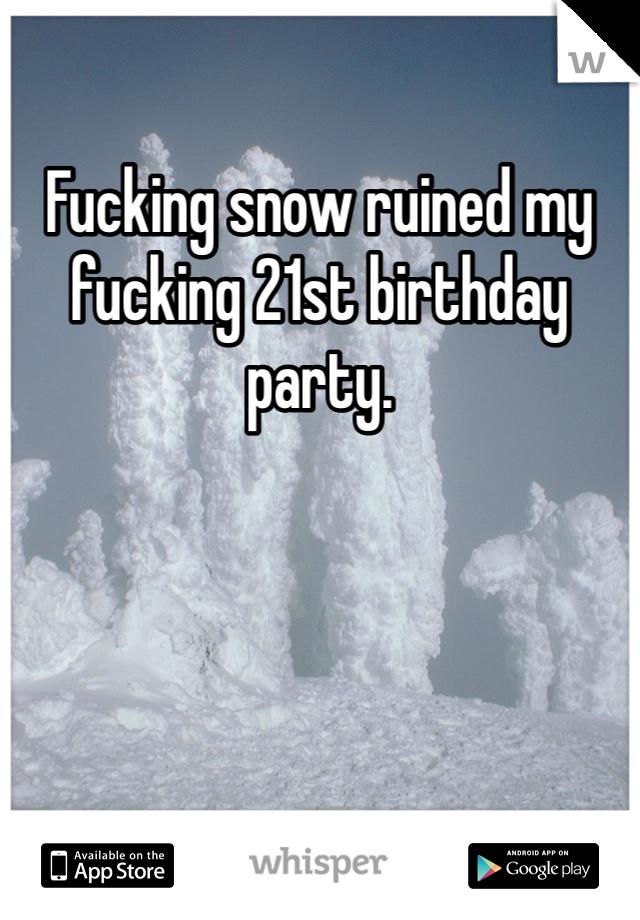 Fucking snow ruined my fucking 21st birthday party.