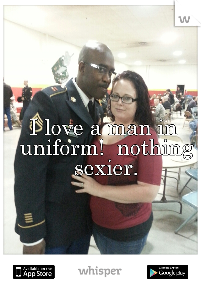 I love a man in uniform!  nothing sexier.