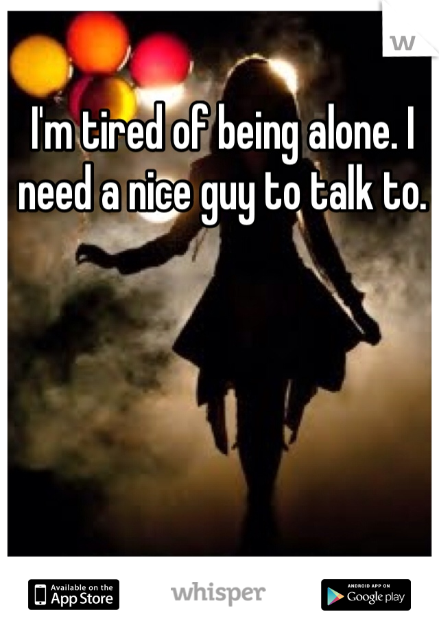 I'm tired of being alone. I need a nice guy to talk to.