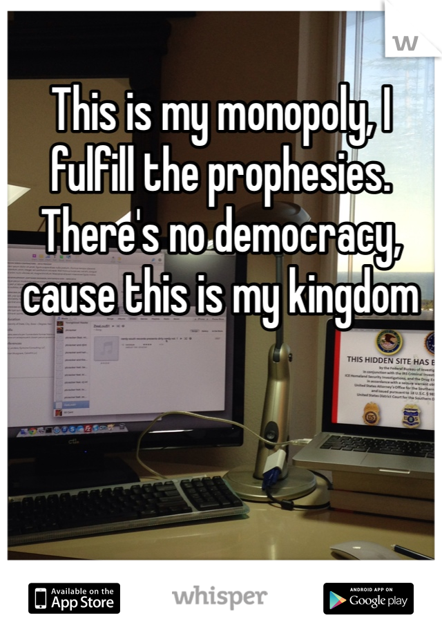 This is my monopoly, I fulfill the prophesies.  There's no democracy, cause this is my kingdom