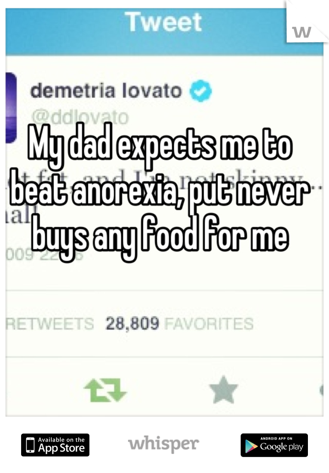 My dad expects me to beat anorexia, put never buys any food for me