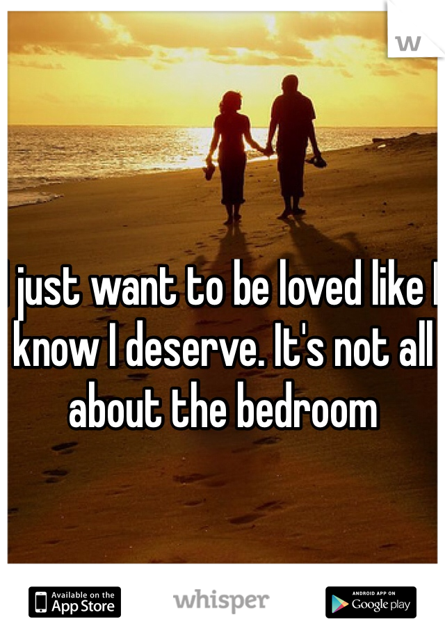 I just want to be loved like I know I deserve. It's not all about the bedroom