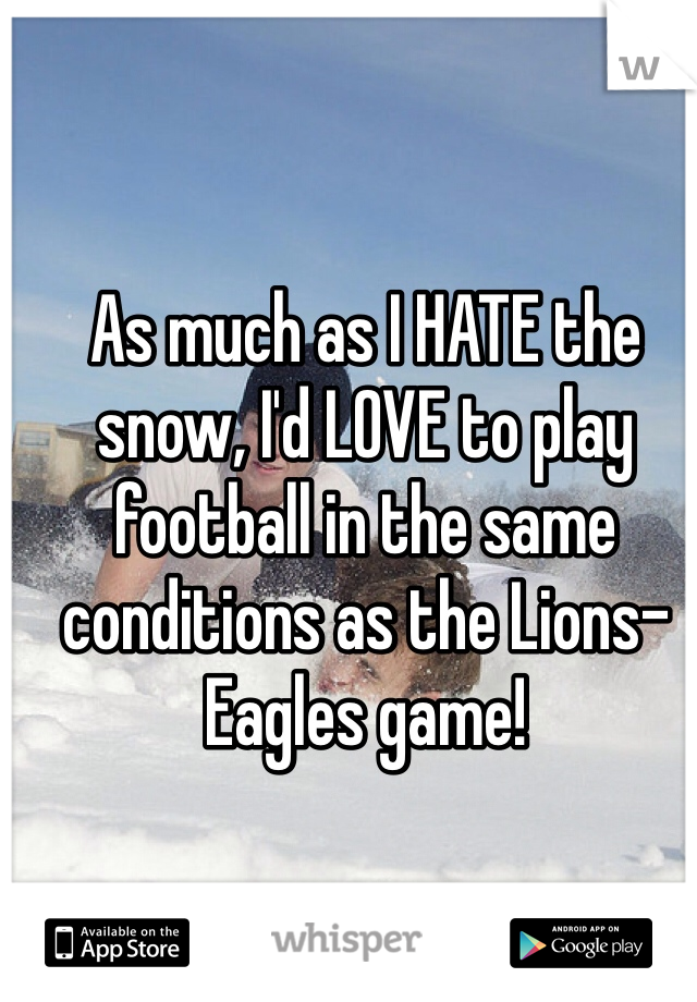 As much as I HATE the snow, I'd LOVE to play football in the same conditions as the Lions-Eagles game!