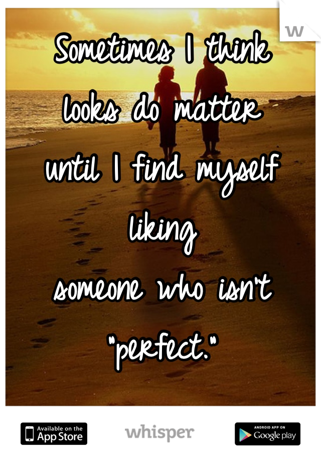 """Sometimes I think  looks do matter  until I find myself liking  someone who isn't  """"perfect."""""""