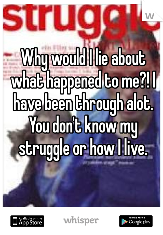 Why would I lie about what happened to me?! I have been through alot. You don't know my struggle or how I live.