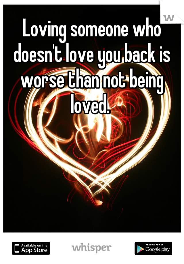 Loving someone who doesn't love you back is worse than not being loved.
