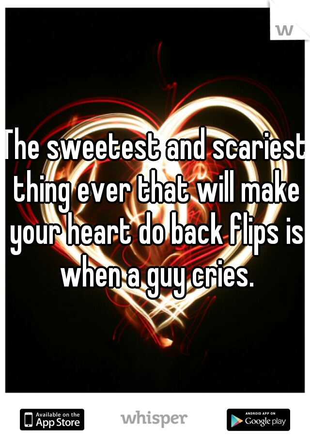 The sweetest and scariest thing ever that will make your heart do back flips is when a guy cries.