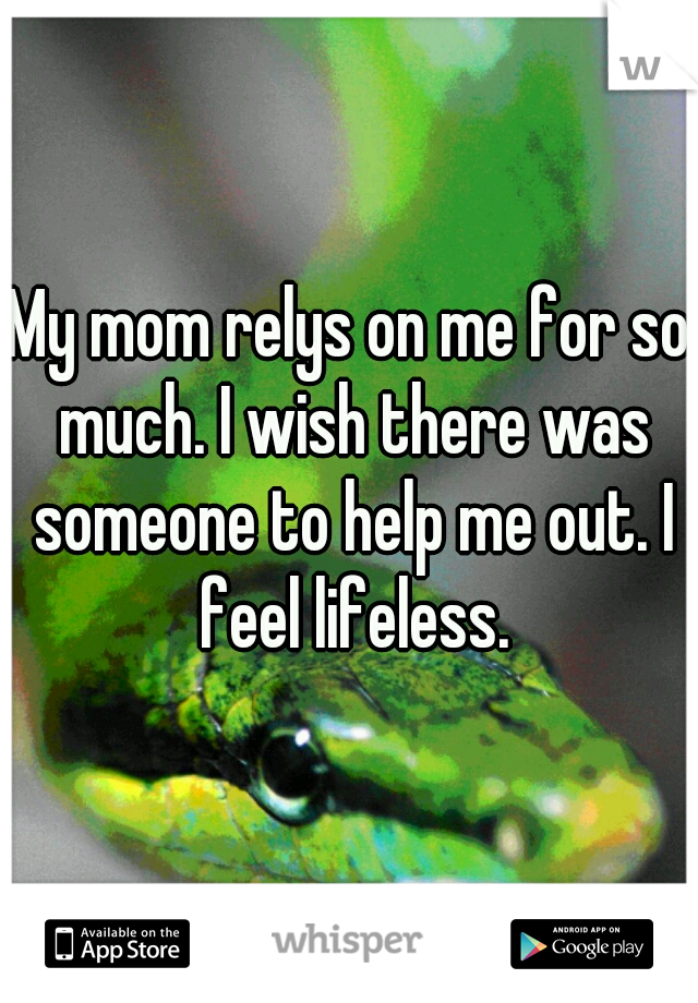My mom relys on me for so much. I wish there was someone to help me out. I feel lifeless.