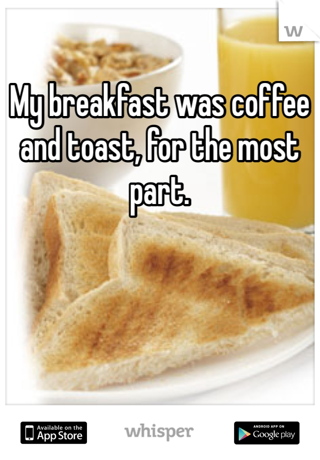 My breakfast was coffee and toast, for the most part.