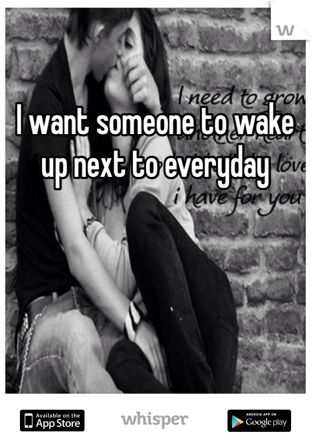 I want someone to wake up next to everyday