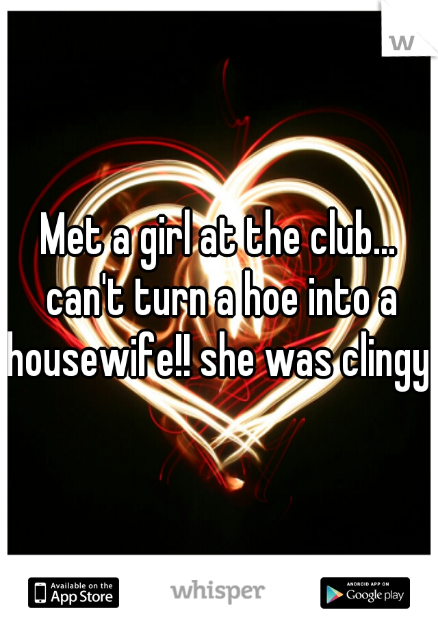 Met a girl at the club... can't turn a hoe into a housewife!! she was clingy
