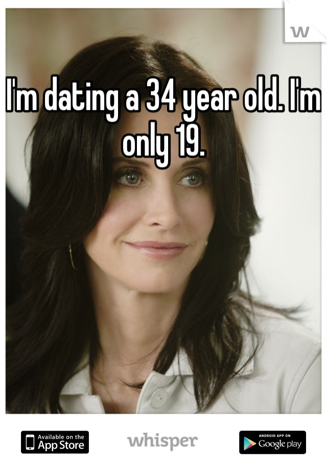 I'm dating a 34 year old. I'm only 19.
