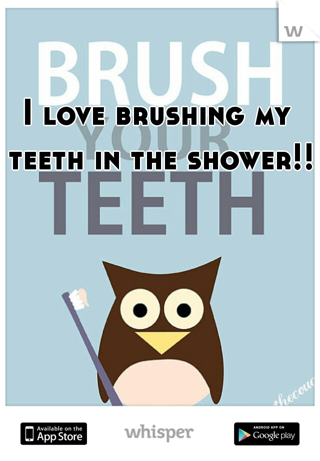 I love brushing my teeth in the shower!!