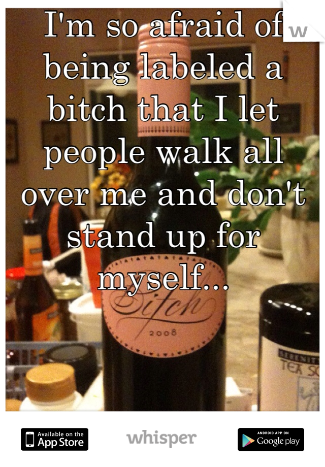 I'm so afraid of being labeled a bitch that I let people walk all over me and don't stand up for myself...