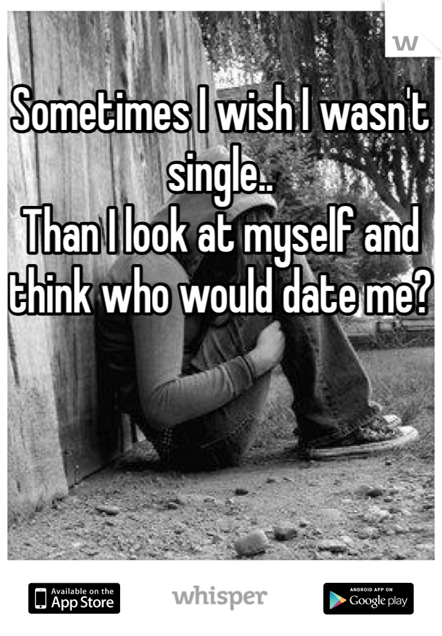 Sometimes I wish I wasn't single.. Than I look at myself and think who would date me?