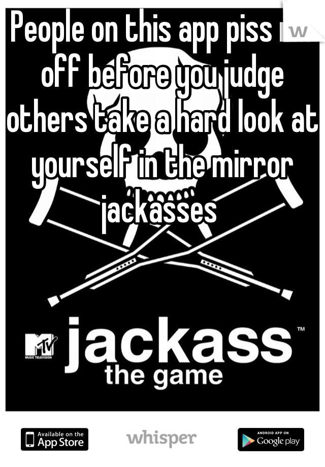 People on this app piss me off before you judge others take a hard look at yourself in the mirror jackasses