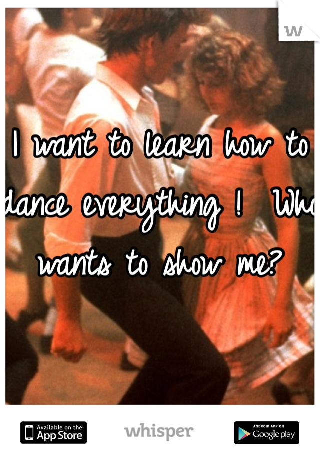 I want to learn how to dance everything !  Who wants to show me?
