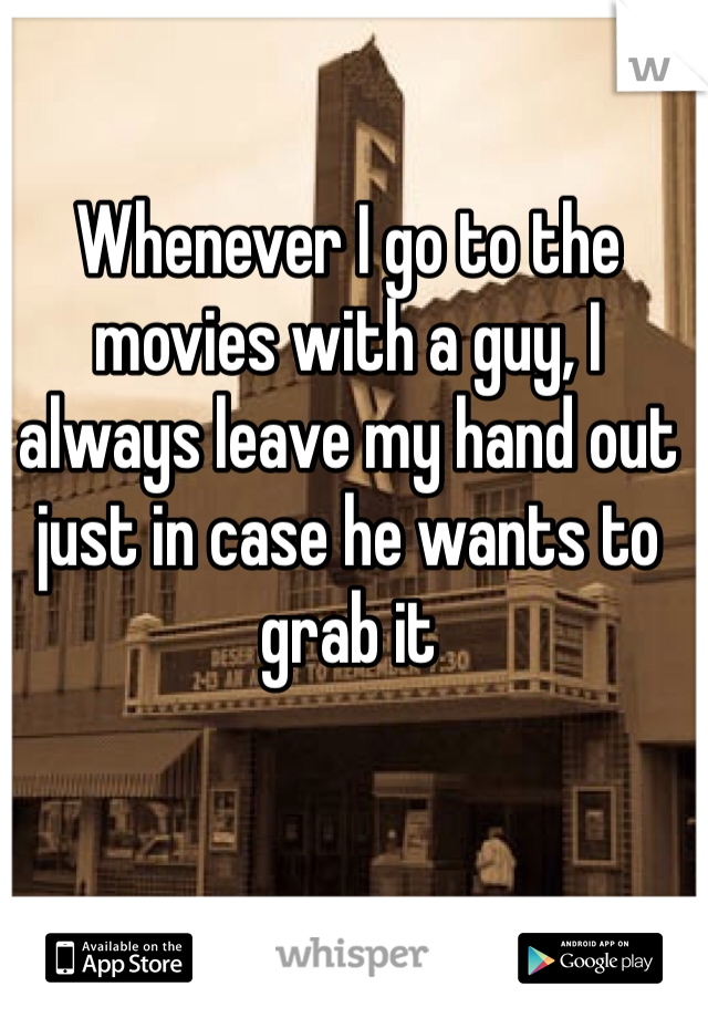 Whenever I go to the movies with a guy, I always leave my hand out just in case he wants to grab it
