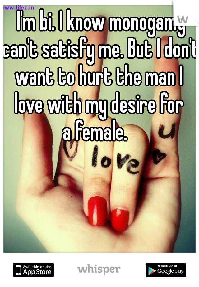 I'm bi. I know monogamy can't satisfy me. But I don't  want to hurt the man I  love with my desire for  a female.