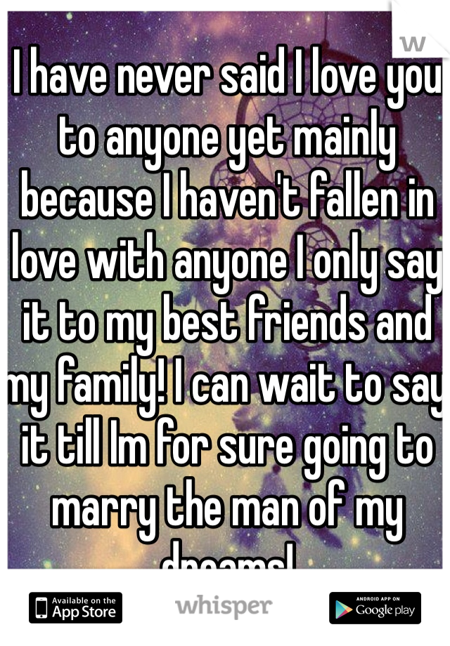 I have never said I love you to anyone yet mainly because I haven't fallen in love with anyone I only say it to my best friends and my family! I can wait to say it till Im for sure going to marry the man of my dreams!