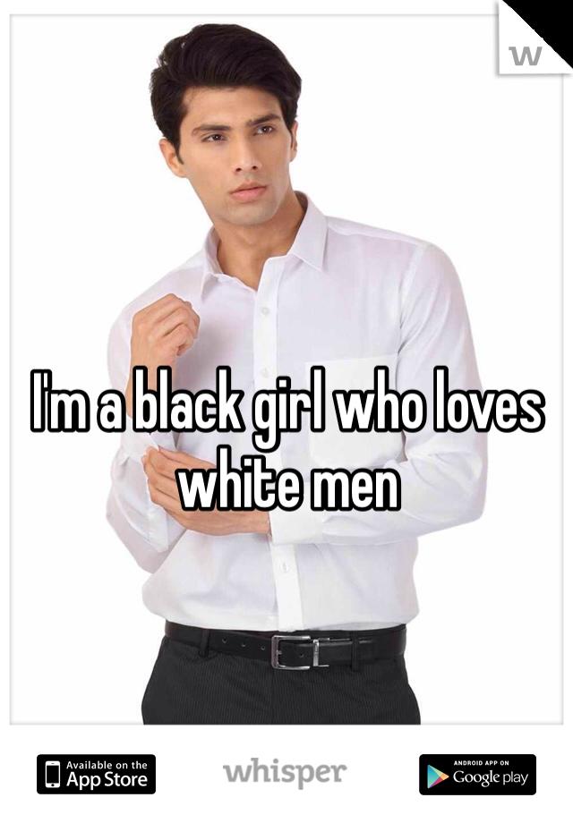 I'm a black girl who loves white men