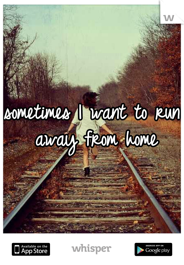 sometimes I want to run away from home