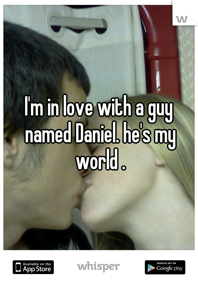 I'm in love with a guy named Daniel. he's my world .