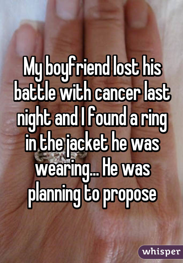My boyfriend lost his battle with cancer last night and I found a ring in the jacket he was wearing... He was planning to propose
