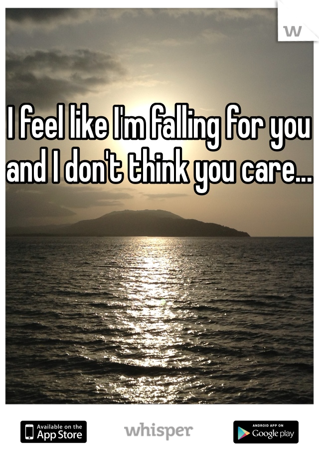I feel like I'm falling for you and I don't think you care...