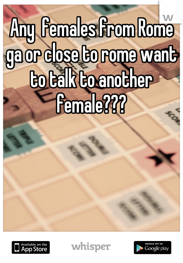 Any  females from Rome ga or close to rome want to talk to another female???