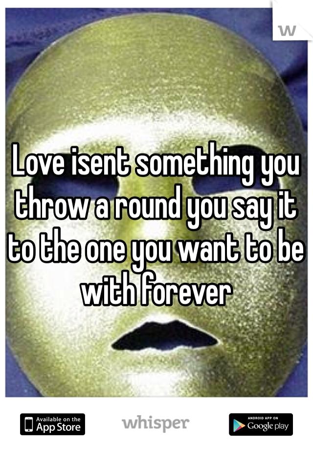 Love isent something you throw a round you say it to the one you want to be with forever